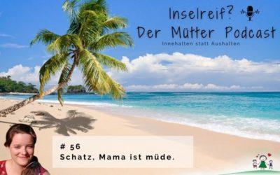 #56 Schatz, Mama ist müde.
